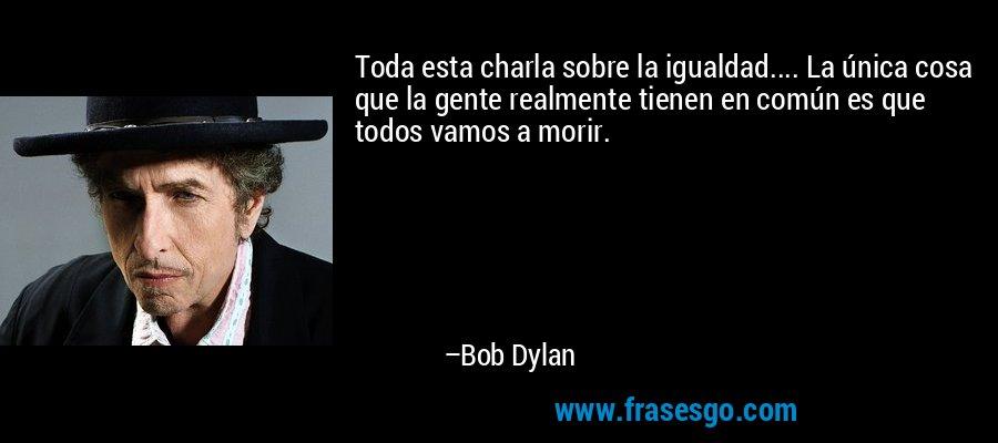 Toda esta charla sobre la igualdad.... La única cosa que la gente realmente tienen en común es que todos vamos a morir. – Bob Dylan