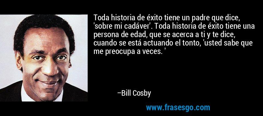 Toda historia de éxito tiene un padre que dice, 'sobre mi cadáver'. Toda historia de éxito tiene una persona de edad, que se acerca a ti y te dice, cuando se está actuando el tonto, 'usted sabe que me preocupa a veces. ' – Bill Cosby