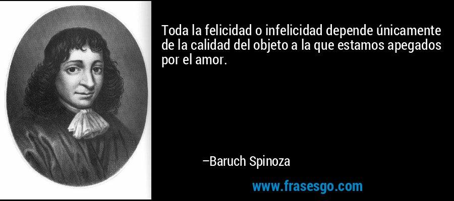 Toda la felicidad o infelicidad depende únicamente de la calidad del objeto a la que estamos apegados por el amor. – Baruch Spinoza