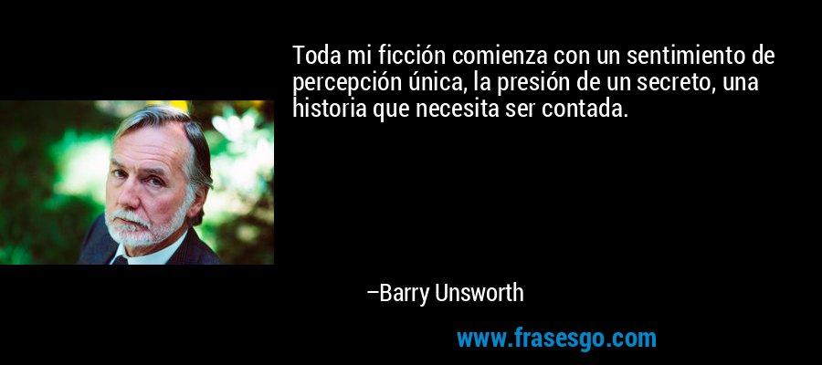 Toda mi ficción comienza con un sentimiento de percepción única, la presión de un secreto, una historia que necesita ser contada. – Barry Unsworth