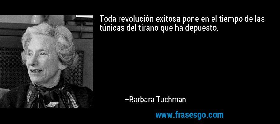 Toda revolución exitosa pone en el tiempo de las túnicas del tirano que ha depuesto. – Barbara Tuchman