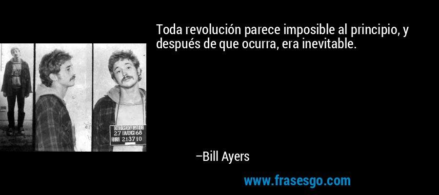 Toda revolución parece imposible al principio, y después de que ocurra, era inevitable. – Bill Ayers