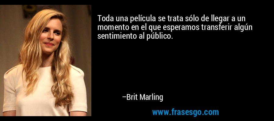 Toda una película se trata sólo de llegar a un momento en el que esperamos transferir algún sentimiento al público. – Brit Marling