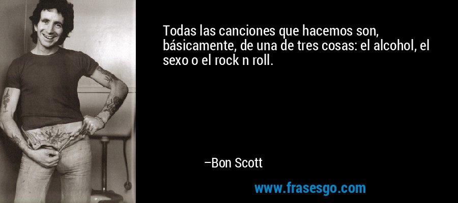 Todas las canciones que hacemos son, básicamente, de una de tres cosas: el alcohol, el sexo o el rock n roll. – Bon Scott