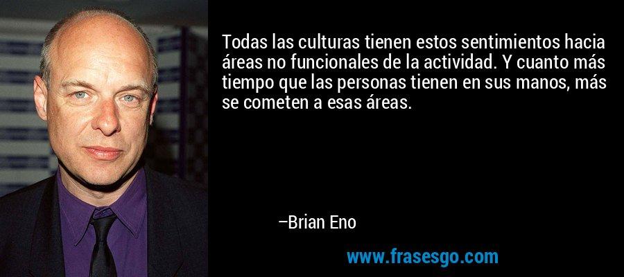 Todas las culturas tienen estos sentimientos hacia áreas no funcionales de la actividad. Y cuanto más tiempo que las personas tienen en sus manos, más se cometen a esas áreas. – Brian Eno