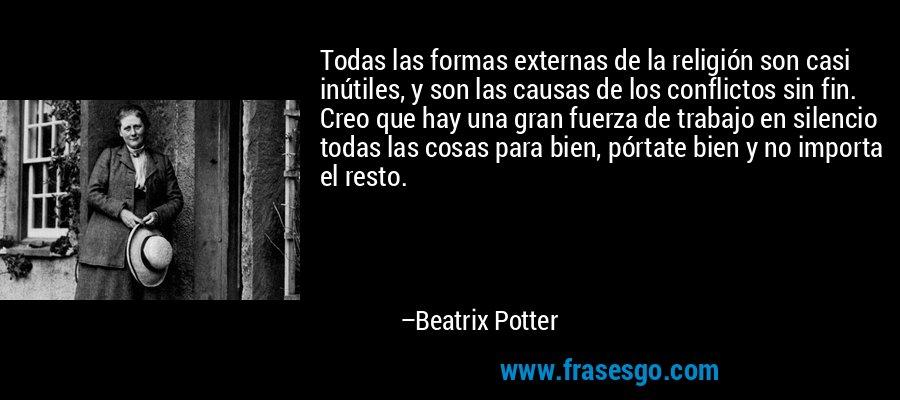 Todas las formas externas de la religión son casi inútiles, y son las causas de los conflictos sin fin. Creo que hay una gran fuerza de trabajo en silencio todas las cosas para bien, pórtate bien y no importa el resto. – Beatrix Potter