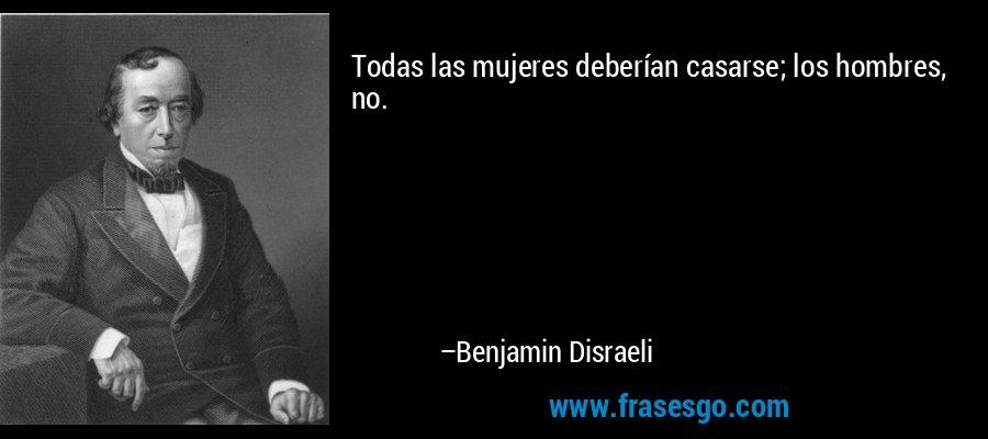 Todas las mujeres deberían casarse; los hombres, no. – Benjamin Disraeli