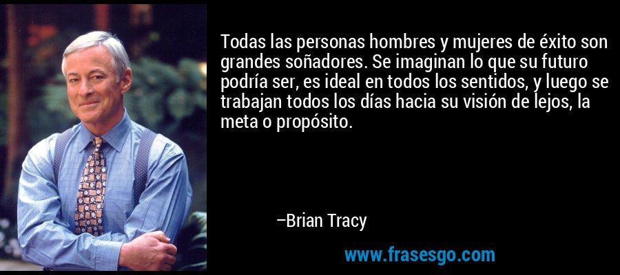 Todas las personas hombres y mujeres de éxito son grandes soñadores. Se imaginan lo que su futuro podría ser, es ideal en todos los sentidos, y luego se trabajan todos los días hacia su visión de lejos, la meta o propósito. – Brian Tracy