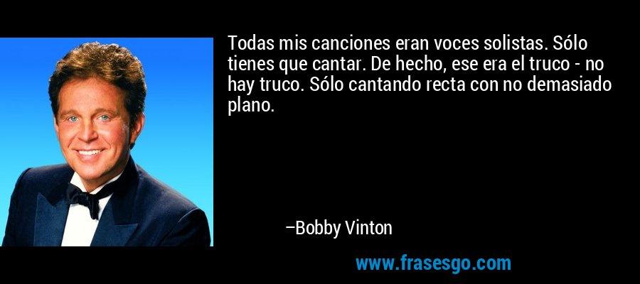 Todas mis canciones eran voces solistas. Sólo tienes que cantar. De hecho, ese era el truco - no hay truco. Sólo cantando recta con no demasiado plano. – Bobby Vinton