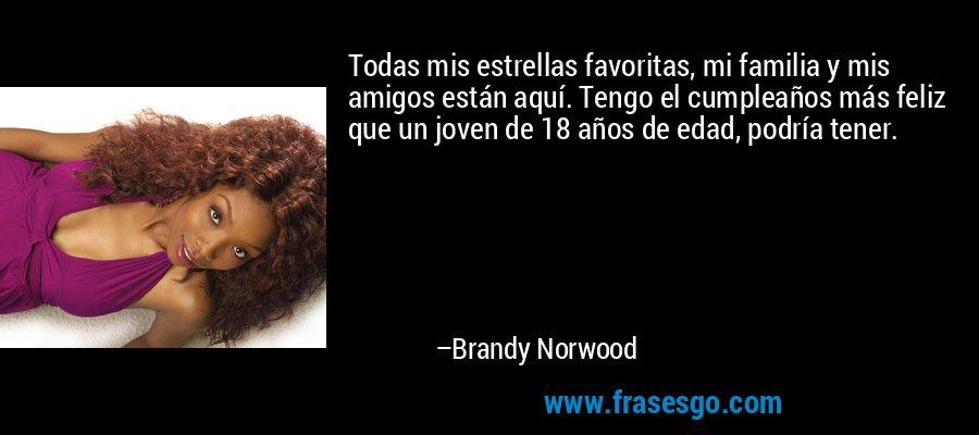 Todas mis estrellas favoritas, mi familia y mis amigos están aquí. Tengo el cumpleaños más feliz que un joven de 18 años de edad, podría tener. – Brandy Norwood