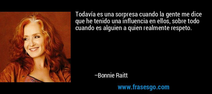 Todavía es una sorpresa cuando la gente me dice que he tenido una influencia en ellos, sobre todo cuando es alguien a quien realmente respeto. – Bonnie Raitt