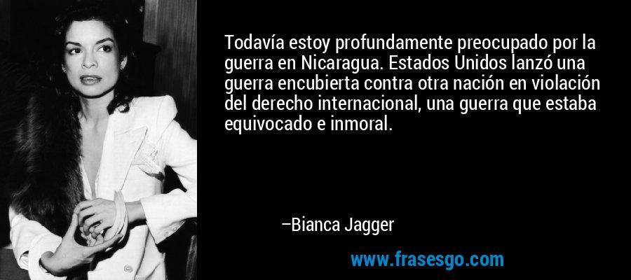 Todavía estoy profundamente preocupado por la guerra en Nicaragua. Estados Unidos lanzó una guerra encubierta contra otra nación en violación del derecho internacional, una guerra que estaba equivocado e inmoral. – Bianca Jagger