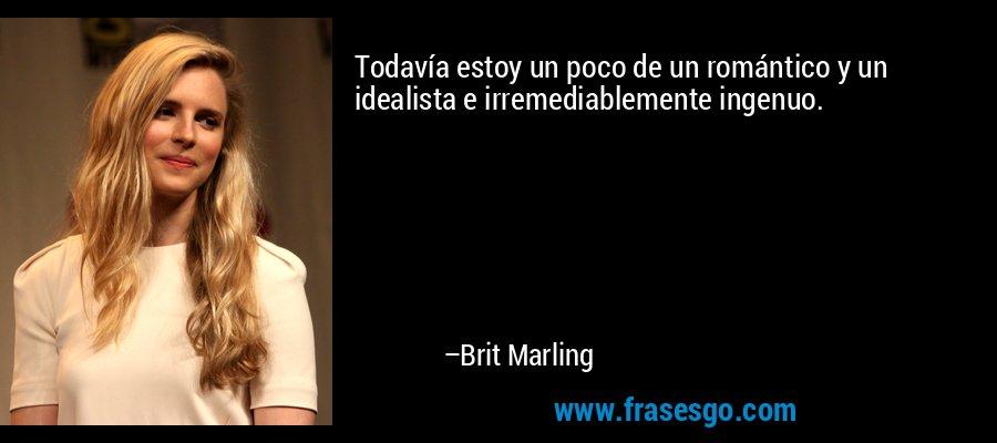 Todavía estoy un poco de un romántico y un idealista e irremediablemente ingenuo. – Brit Marling