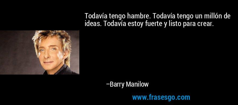 Todavía tengo hambre. Todavía tengo un millón de ideas. Todavía estoy fuerte y listo para crear. – Barry Manilow