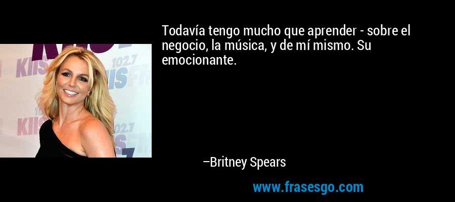 Todavía tengo mucho que aprender - sobre el negocio, la música, y de mí mismo. Su emocionante. – Britney Spears