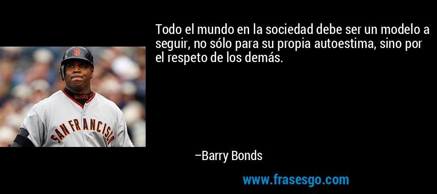 Todo el mundo en la sociedad debe ser un modelo a seguir, no sólo para su propia autoestima, sino por el respeto de los demás. – Barry Bonds