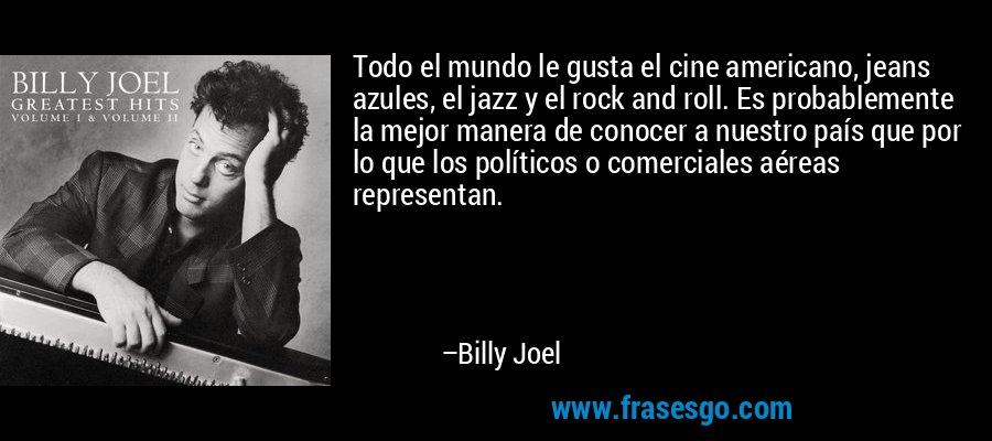 Todo el mundo le gusta el cine americano, jeans azules, el jazz y el rock and roll. Es probablemente la mejor manera de conocer a nuestro país que por lo que los políticos o comerciales aéreas representan. – Billy Joel