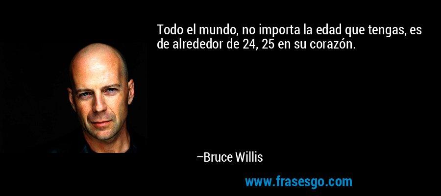 Todo el mundo, no importa la edad que tengas, es de alrededor de 24, 25 en su corazón. – Bruce Willis