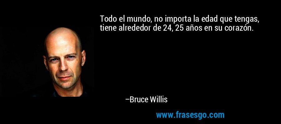 Todo el mundo, no importa la edad que tengas, tiene alrededor de 24, 25 años en su corazón. – Bruce Willis