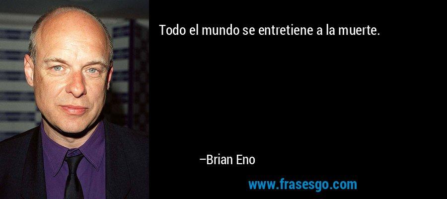 Todo el mundo se entretiene a la muerte. – Brian Eno