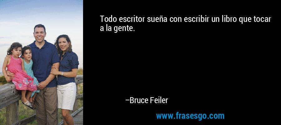 Todo escritor sueña con escribir un libro que tocar a la gente. – Bruce Feiler
