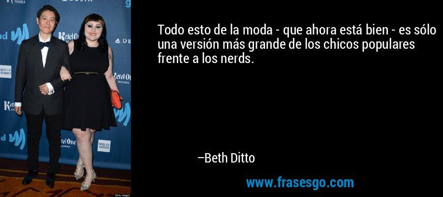 Todo esto de la moda - que ahora está bien - es sólo una versión más grande de los chicos populares frente a los nerds. – Beth Ditto