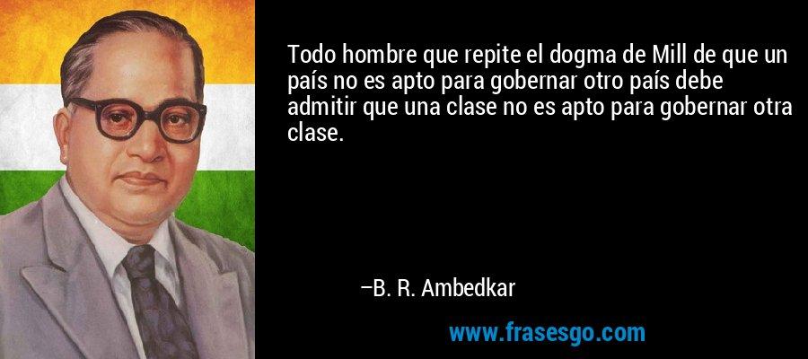 Todo hombre que repite el dogma de Mill de que un país no es apto para gobernar otro país debe admitir que una clase no es apto para gobernar otra clase. – B. R. Ambedkar