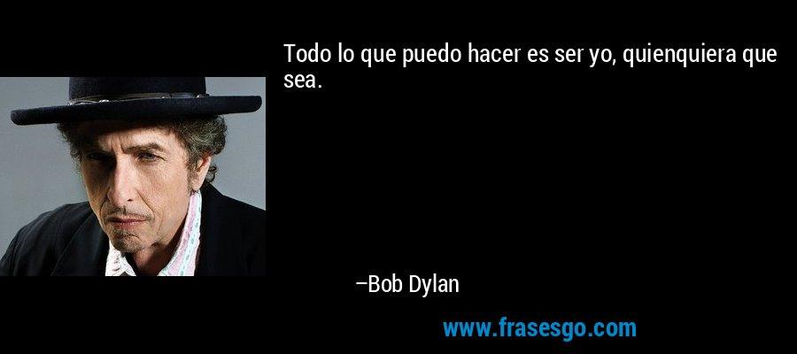 Todo lo que puedo hacer es ser yo, quienquiera que sea. – Bob Dylan