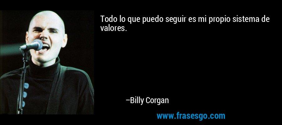 Todo lo que puedo seguir es mi propio sistema de valores. – Billy Corgan