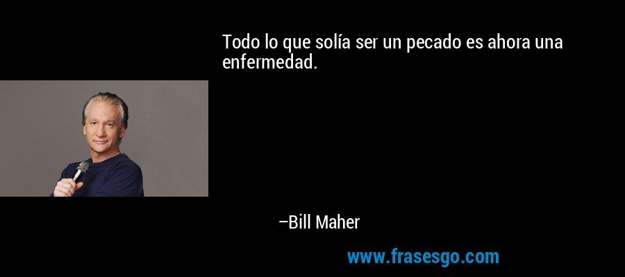 Todo lo que solía ser un pecado es ahora una enfermedad. – Bill Maher