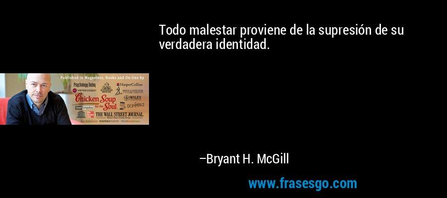 Todo malestar proviene de la supresión de su verdadera identidad. – Bryant H. McGill