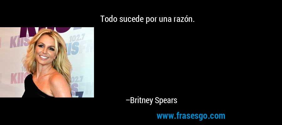 Todo sucede por una razón. – Britney Spears