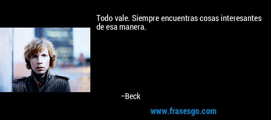 Todo vale. Siempre encuentras cosas interesantes de esa manera. – Beck