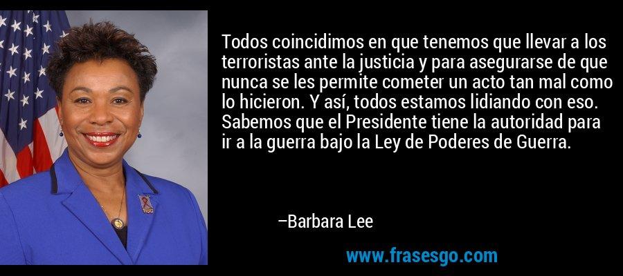 Todos coincidimos en que tenemos que llevar a los terroristas ante la justicia y para asegurarse de que nunca se les permite cometer un acto tan mal como lo hicieron. Y así, todos estamos lidiando con eso. Sabemos que el Presidente tiene la autoridad para ir a la guerra bajo la Ley de Poderes de Guerra. – Barbara Lee