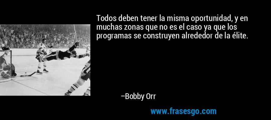Todos deben tener la misma oportunidad, y en muchas zonas que no es el caso ya que los programas se construyen alrededor de la élite. – Bobby Orr