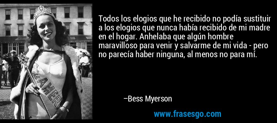 Todos los elogios que he recibido no podía sustituir a los elogios que nunca había recibido de mi madre en el hogar. Anhelaba que algún hombre maravilloso para venir y salvarme de mi vida - pero no parecía haber ninguna, al menos no para mí. – Bess Myerson