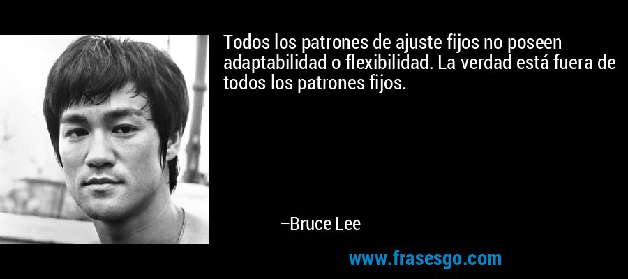 Todos los patrones de ajuste fijos no poseen adaptabilidad o flexibilidad. La verdad está fuera de todos los patrones fijos. – Bruce Lee