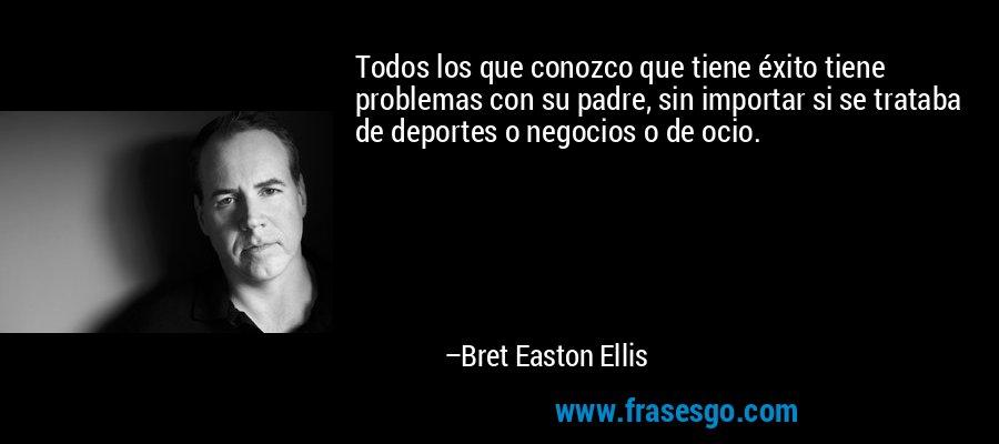 Todos los que conozco que tiene éxito tiene problemas con su padre, sin importar si se trataba de deportes o negocios o de ocio. – Bret Easton Ellis