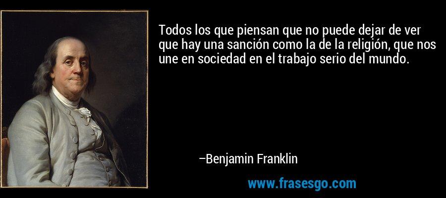 Todos los que piensan que no puede dejar de ver que hay una sanción como la de la religión, que nos une en sociedad en el trabajo serio del mundo. – Benjamin Franklin