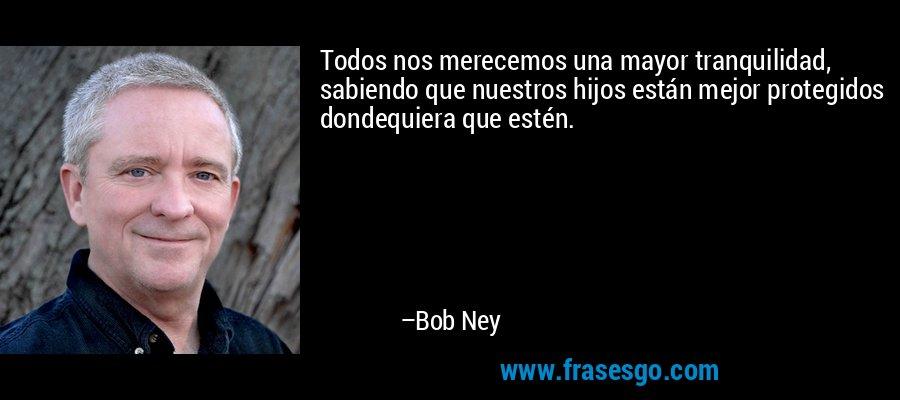 Todos nos merecemos una mayor tranquilidad, sabiendo que nuestros hijos están mejor protegidos dondequiera que estén. – Bob Ney