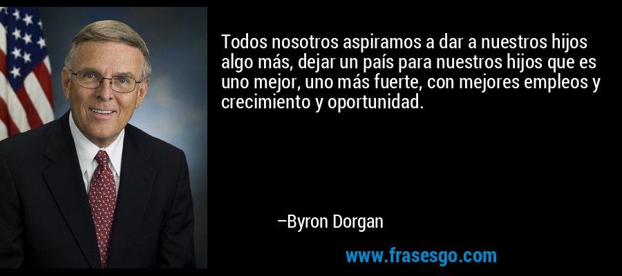 Todos nosotros aspiramos a dar a nuestros hijos algo más, dejar un país para nuestros hijos que es uno mejor, uno más fuerte, con mejores empleos y crecimiento y oportunidad. – Byron Dorgan