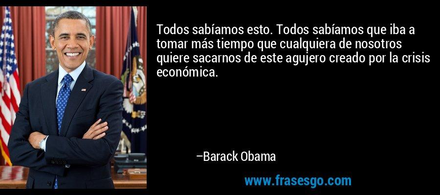 Todos sabíamos esto. Todos sabíamos que iba a tomar más tiempo que cualquiera de nosotros quiere sacarnos de este agujero creado por la crisis económica. – Barack Obama