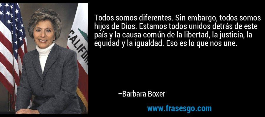 Todos somos diferentes. Sin embargo, todos somos hijos de Dios. Estamos todos unidos detrás de este país y la causa común de la libertad, la justicia, la equidad y la igualdad. Eso es lo que nos une. – Barbara Boxer