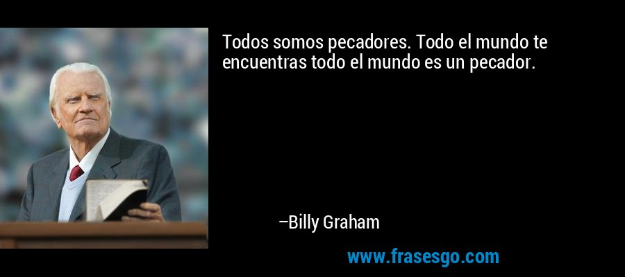 Todos somos pecadores. Todo el mundo te encuentras todo el mundo es un pecador. – Billy Graham