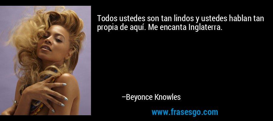 Todos ustedes son tan lindos y ustedes hablan tan propia de aquí. Me encanta Inglaterra. – Beyonce Knowles