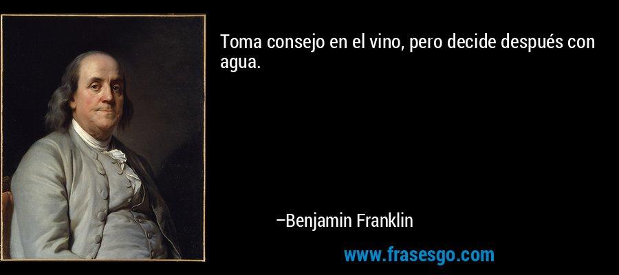 Toma consejo en el vino, pero decide después con agua. – Benjamin Franklin