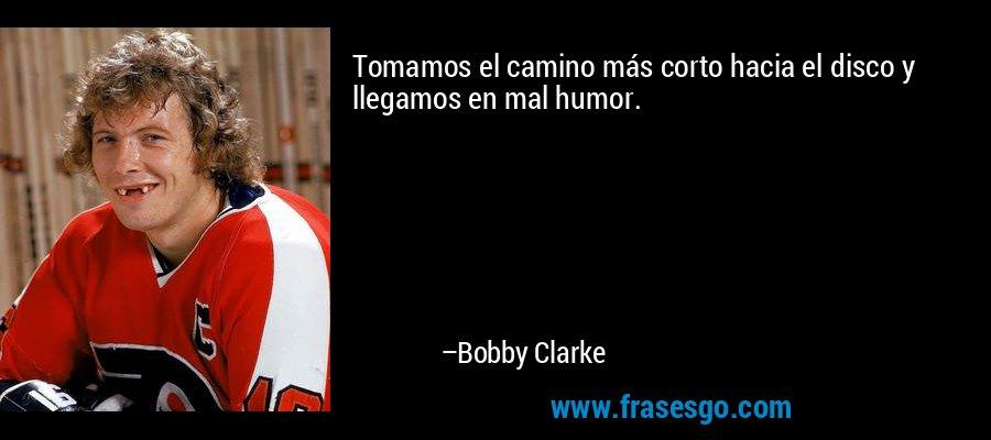 Tomamos el camino más corto hacia el disco y llegamos en mal humor. – Bobby Clarke
