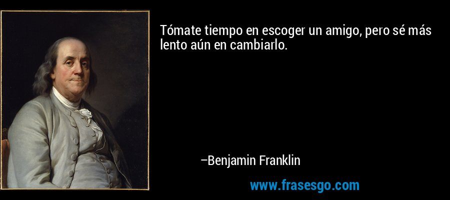 Tómate tiempo en escoger un amigo, pero sé más lento aún en cambiarlo. – Benjamin Franklin