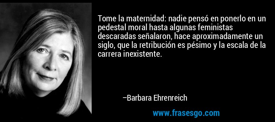 Tome la maternidad: nadie pensó en ponerlo en un pedestal moral hasta algunas feministas descaradas señalaron, hace aproximadamente un siglo, que la retribución es pésimo y la escala de la carrera inexistente. – Barbara Ehrenreich
