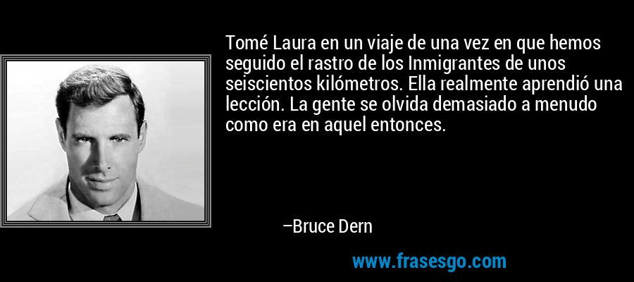 Tomé Laura en un viaje de una vez en que hemos seguido el rastro de los Inmigrantes de unos seiscientos kilómetros. Ella realmente aprendió una lección. La gente se olvida demasiado a menudo como era en aquel entonces. – Bruce Dern